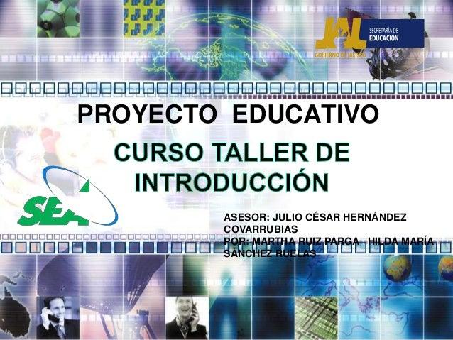 PROYECTO EDUCATIVO ASESOR: JULIO CÉSAR HERNÁNDEZ COVARRUBIAS POR: MARTHA RUIZ PARGA HILDA MARÍA SÁNCHEZ RUELAS