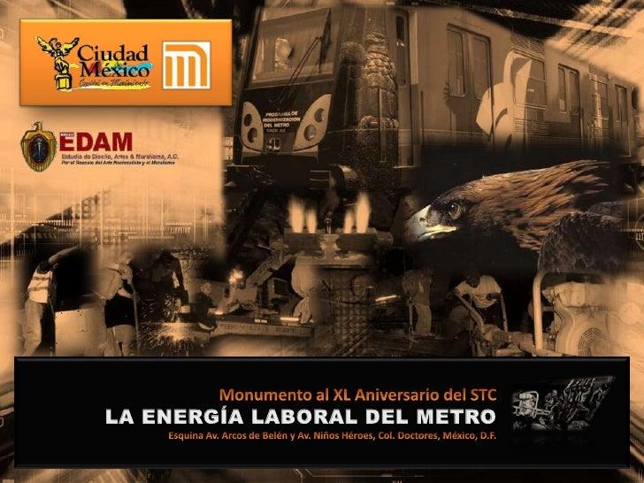 Monumento al XL Aniversario del STCLA ENERGÍA LABORAL DEL METROEsquina Av. Arcos de Belén y Av. Niños Héroes, Col. Doctore...