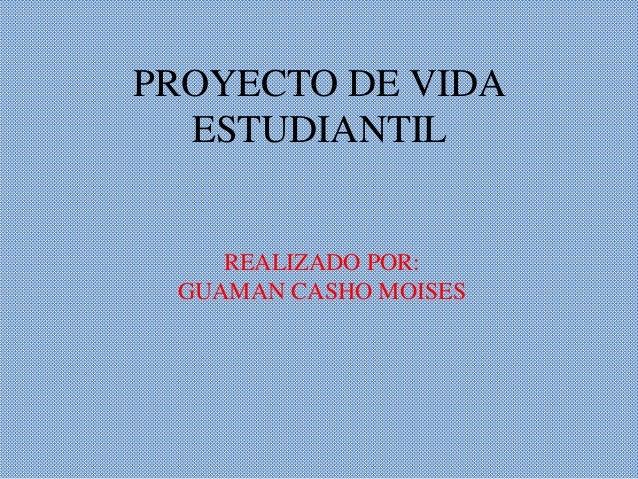 PROYECTO DE VIDA  ESTUDIANTIL    REALIZADO POR: GUAMAN CASHO MOISES