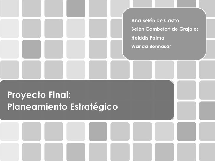 Proyecto Final:    Planeamiento Estratégico Ana Belén De Castro Belén Cambefort de Grajales Heiddis Palma Wanda Bennasar