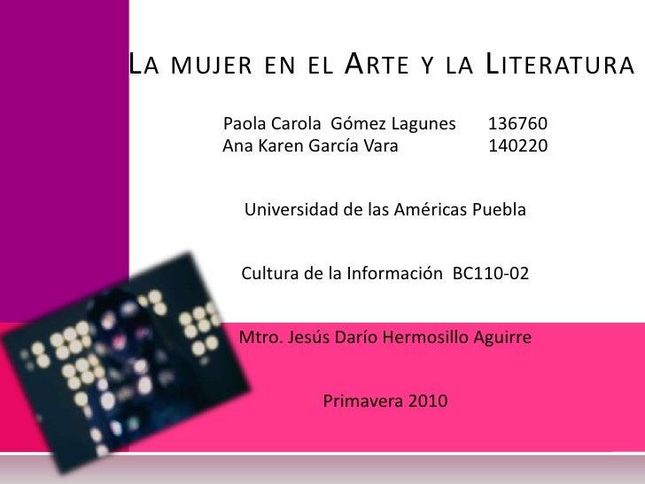 La mujer en el Arte y la Literatura<br />Paola Carola  Gómez Lagunes       136760<br />Ana Karen García Vara              ...