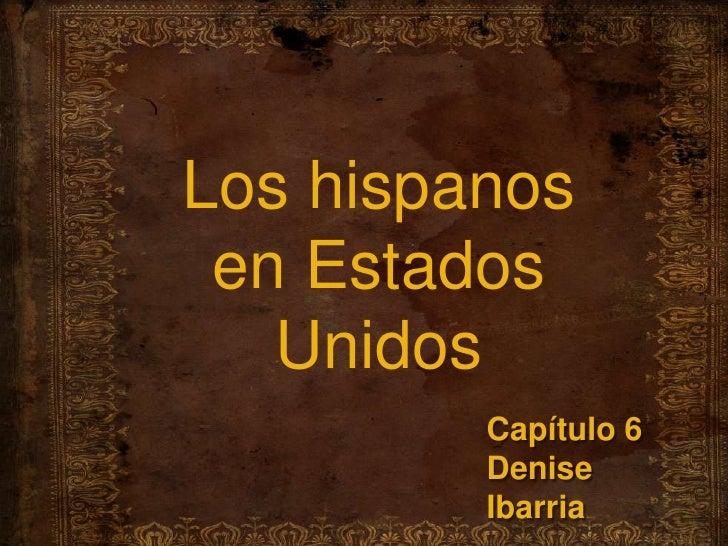Los hispanos en EstadosUnidos<br />Capítulo 6<br />Denise Ibarria<br />
