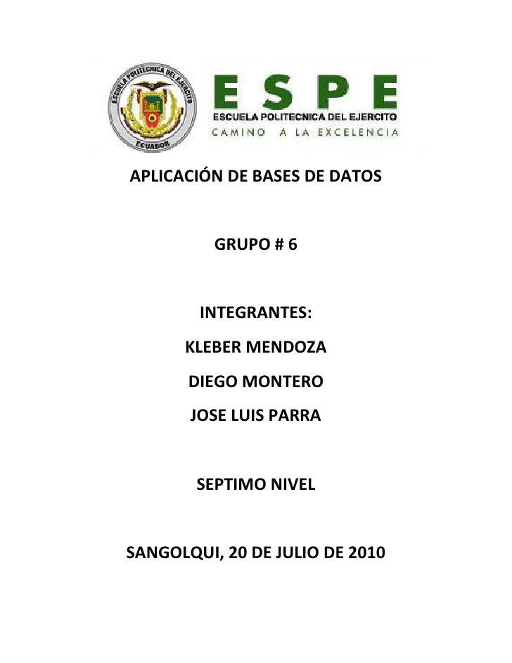APLICACIÓN DE BASES DE DATOS <br />GRUPO # 6<br />INTEGRANTES:<br />KLEBER MENDOZA<br />DIEGO MONTERO<br />JOSE LUIS PARRA...