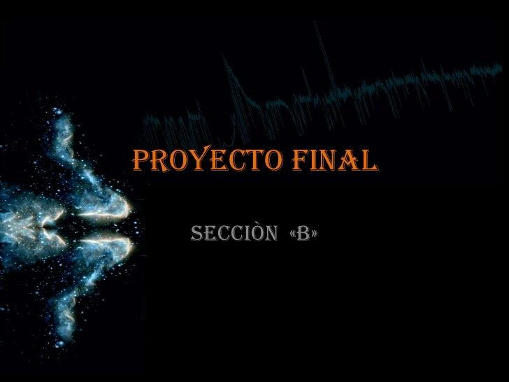 PROYECTO FINAL<br />Secciòn  «B»<br />