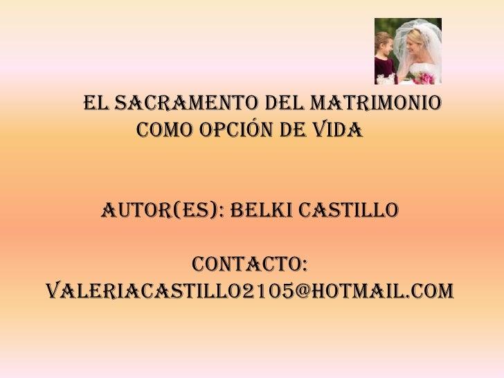 EL SACRAMENTO DEL MATRIMONIO       COMO OPCIÓN DE VIDA    AUTOR(ES): BELKI CASTILLO           CONTACTO:VALERIACASTILLO2105...