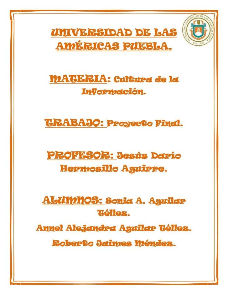 UNIVERSIDAD DE LAS   AMÉRICAS PUEBLA.  MATERIA: Cultura de la         Información. TRABAJO: Proyecto Final.  PROFESOR: Jes...