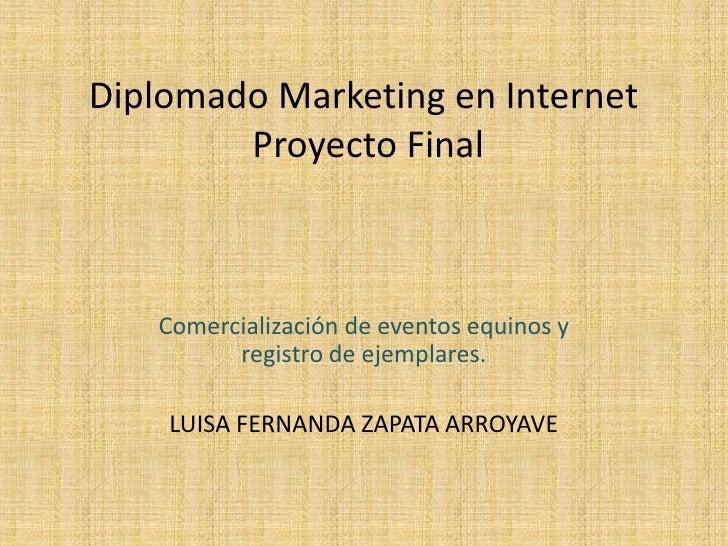 Diplomado Marketing en Internet        Proyecto Final   Comercialización de eventos equinos y         registro de ejemplar...