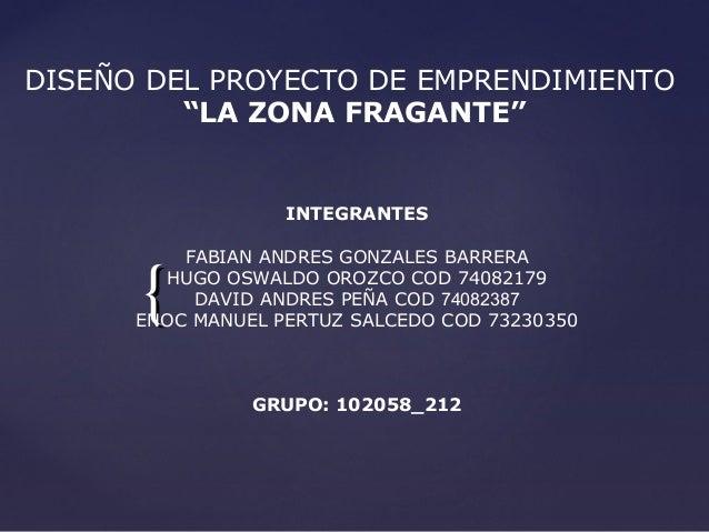 """DISEÑO DEL PROYECTO DE EMPRENDIMIENTO         """"LA ZONA FRAGANTE""""                   INTEGRANTES          FABIAN ANDRES GONZ..."""