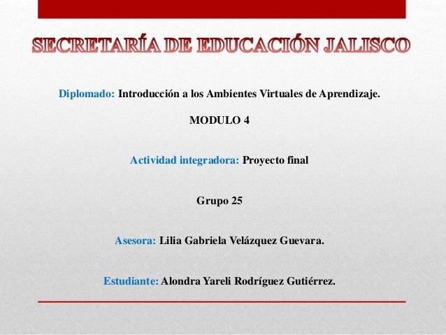 Diplomado: Introducción a los Ambientes Virtuales de Aprendizaje. MODULO 4 Actividad integradora: Proyecto final Grupo 25 ...