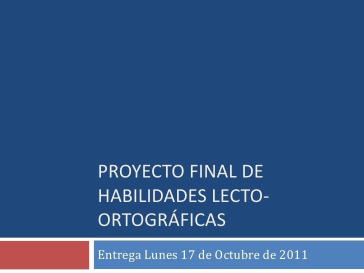 Proyecto Final de Habilidades Lecto- ortográficas<br />Entrega Lunes 17 de Octubre de 2011<br />