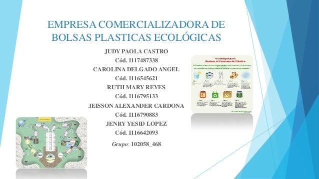 EMPRESA COMERCIALIZADORA DE BOLSAS PLASTICAS ECOLÓGICAS JUDY PAOLA CASTRO  Cód. 1117487338 CAROLINA DELGADO ANGEL Cód. 111...