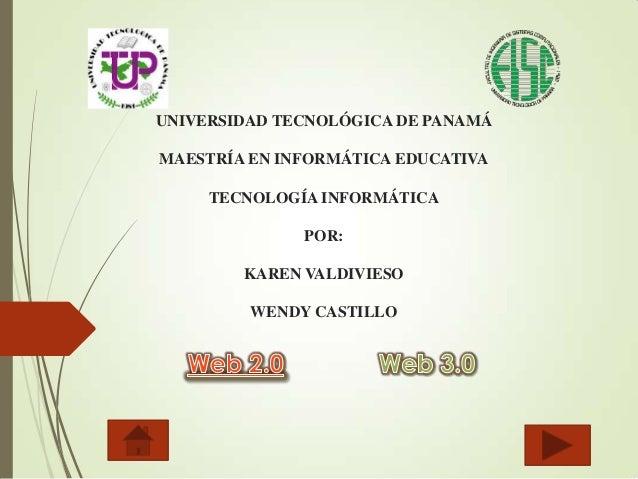 UNIVERSIDAD TECNOLÓGICA DE PANAMÁ MAESTRÍA EN INFORMÁTICA EDUCATIVA TECNOLOGÍA INFORMÁTICA POR: KAREN VALDIVIESO WENDY CAS...