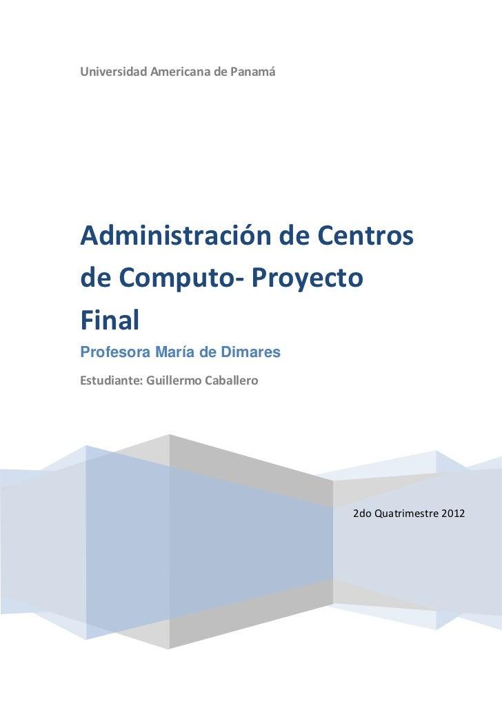 Universidad Americana de PanamáAdministración de Centrosde Computo- ProyectoFinalProfesora María de DimaresEstudiante: Gui...