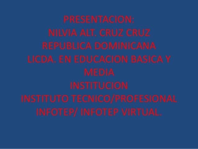 PRESENTACION: NILVIA ALT. CRUZ CRUZ REPUBLICA DOMINICANA LICDA. EN EDUCACION BASICA Y MEDIA INSTITUCION INSTITUTO TECNICO/...