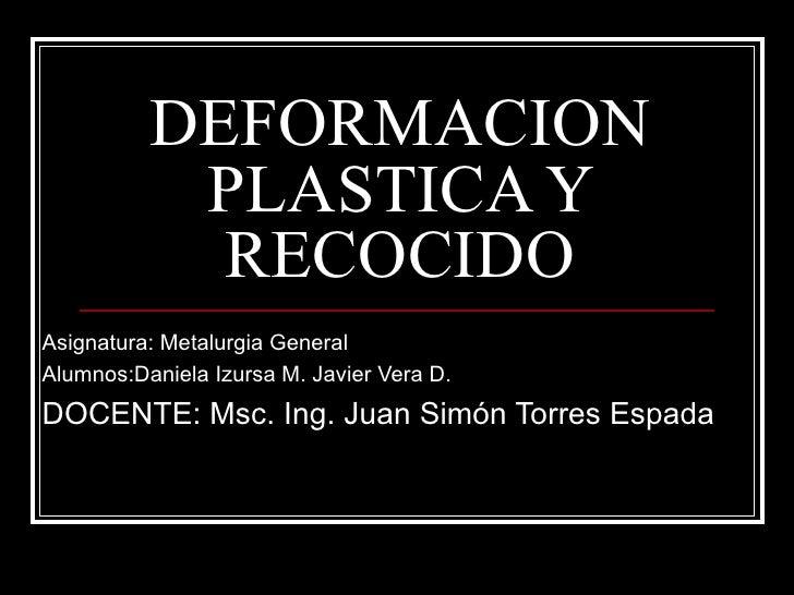 DEFORMACION PLASTICA Y RECOCIDO Asignatura: Metalurgia General Alumnos:Daniela Izursa M. Javier Vera D. DOCENTE: Msc. Ing....