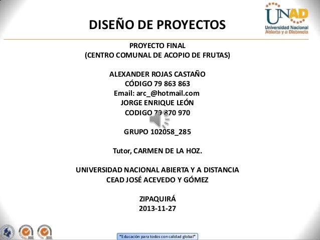 DISEÑO DE PROYECTOS PROYECTO FINAL (CENTRO COMUNAL DE ACOPIO DE FRUTAS) ALEXANDER ROJAS CASTAÑO CÓDIGO 79 863 863 Email: a...
