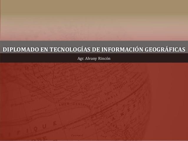 DIPLOMADO EN TECNOLOGÍAS DE INFORMACIÓN GEOGRÁFICAS Agr. Alvany Rincón
