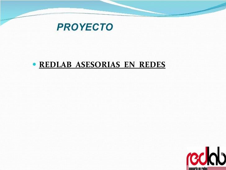 PROYECTO <ul><li>REDLAB  ASESORIAS  EN  REDES </li></ul>