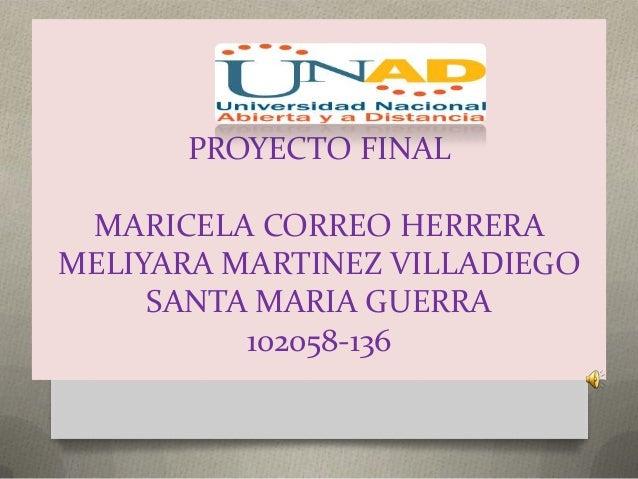 PROYECTO FINAL MARICELA CORREO HERRERAMELIYARA MARTINEZ VILLADIEGO     SANTA MARIA GUERRA          102058-136