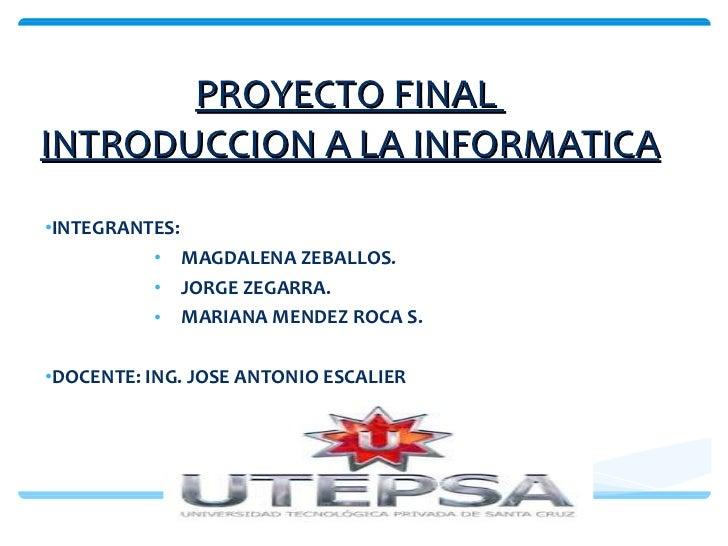 PROYECTO FINAL  INTRODUCCION A LA INFORMATICA <ul><li>INTEGRANTES: </li></ul><ul><ul><ul><ul><li>MAGDALENA ZEBALLOS. </li>...
