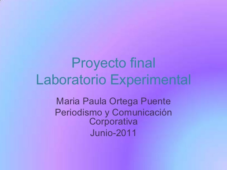 Proyecto final Laboratorio Experimental<br />Maria Paula Ortega Puente<br />Periodismo y Comunicación Corporativa<br />Jun...