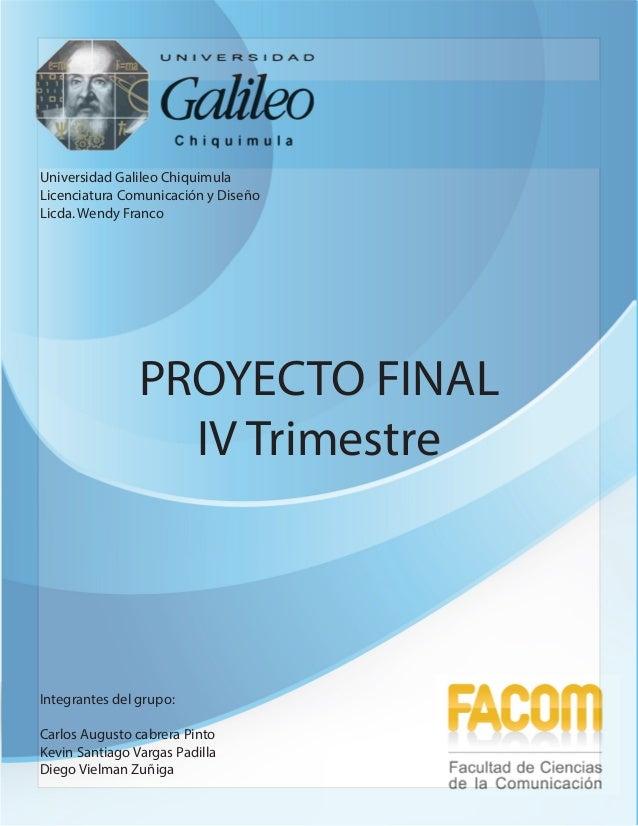 Universidad Galileo Chiquimula Licenciatura Comunicación y Diseño Licda. Wendy Franco  PROYECTO FINAL IV Trimestre  Integr...