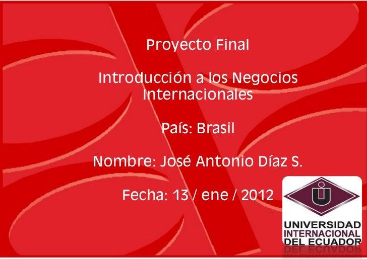 Proyecto FinalIntroducción a los Negocios      Internacionales         País: BrasilNombre: José Antonio Díaz S.   Fecha: 1...