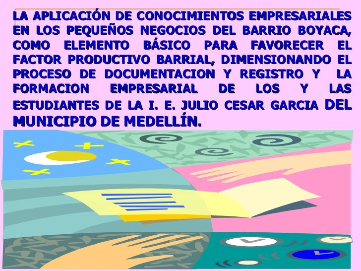 LA APLICACIÓN DE CONOCIMIENTOS EMPRESARIALES EN LOS PEQUEÑOS NEGOCIOS DEL BARRIO BOYACA, COMO ELEMENTO BÁSICO PARA FAVOREC...
