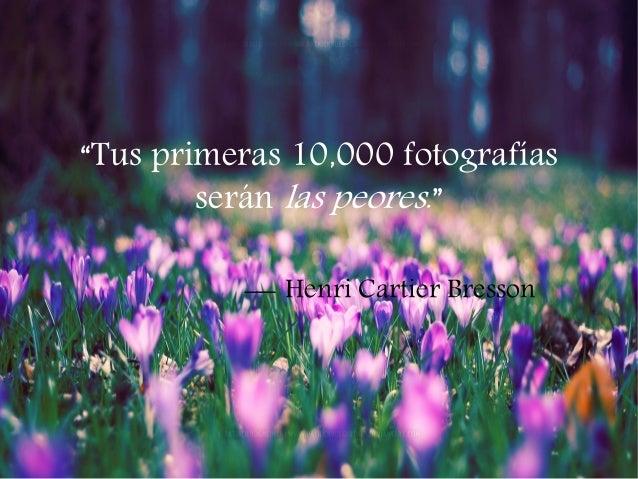 """""""Tus primeras 10,000 fotografías serán las peores.""""  Henri Cartier Bresson"""