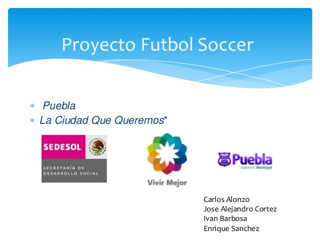 Proyecto Futbol SoccerPueblaLa Ciudad Que Queremos*Carlos AlonzoJose Alejandro CortezIvan BarbosaEnrique Sanchez