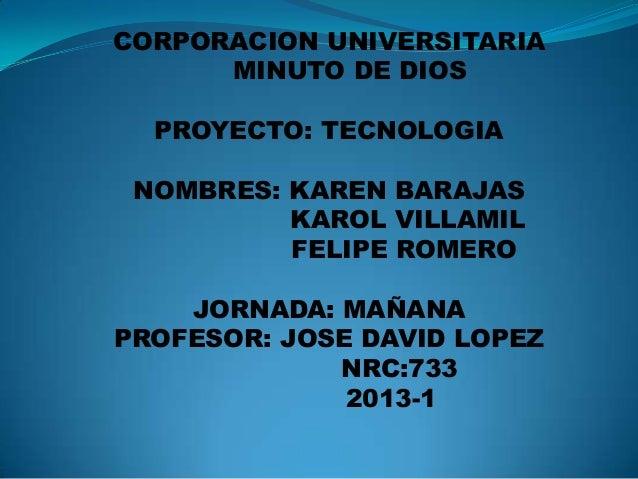 CORPORACION UNIVERSITARIA      MINUTO DE DIOS  PROYECTO: TECNOLOGIA NOMBRES: KAREN BARAJAS          KAROL VILLAMIL        ...