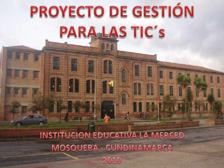 PROYECTO DE GESTIÓN <br />PARA LAS TIC´s<br />INSTITUCION EDUCATIVA LA MERCED<br />MOSQUERA - CUNDINAMARCA<br />2010<br />
