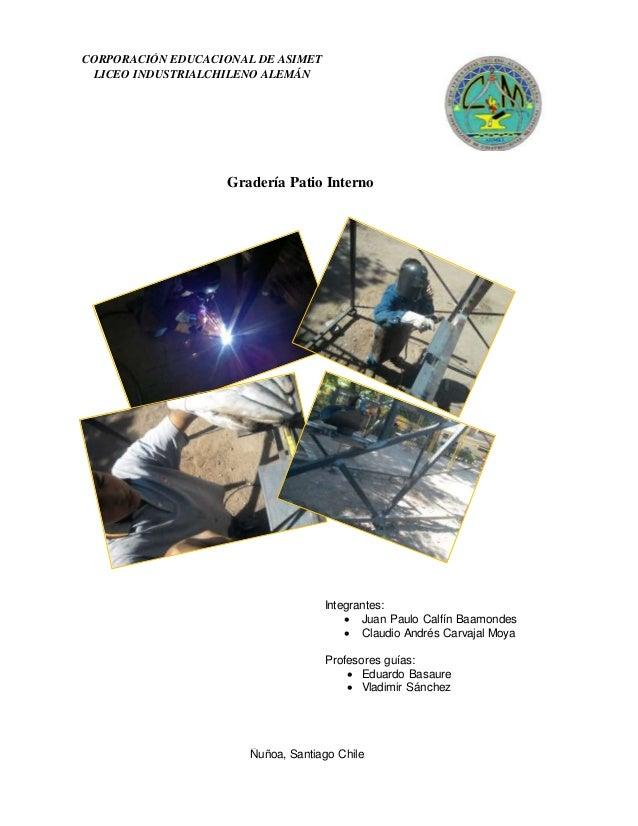 CORPORACIÓN EDUCACIONAL DE ASIMET LICEO INDUSTRIALCHILENO ALEMÁN Gradería Patio Interno Integrantes:  Juan Paulo Calfín B...