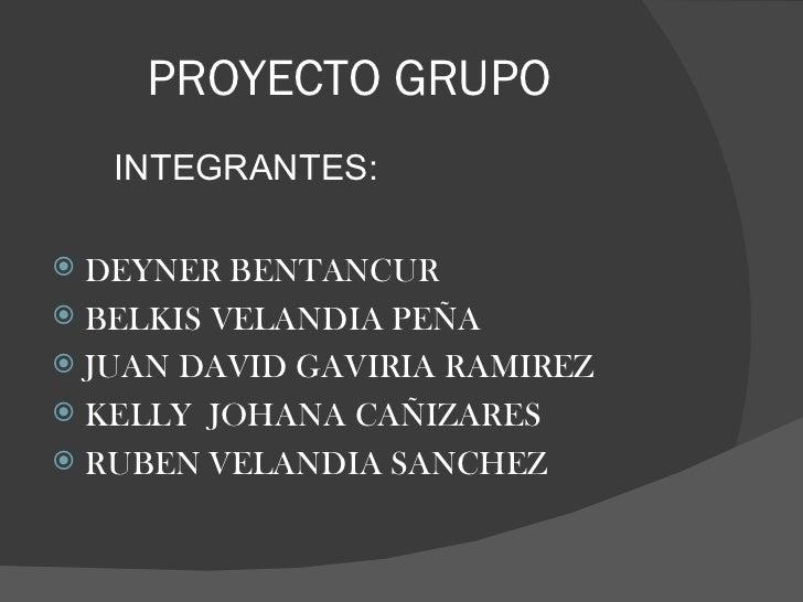 PROYECTO GRUPO <ul><ul><ul><li>INTEGRANTES: </li></ul></ul></ul><ul><li>DEYNER BENTANCUR  </li></ul><ul><li>BELKIS VELANDI...