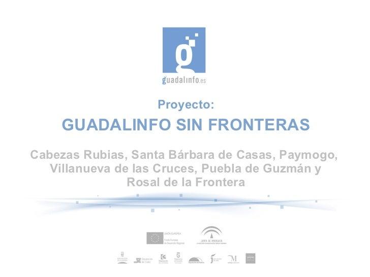 Proyecto:    GUADALINFO SIN FRONTERASCabezas Rubias, Santa Bárbara de Casas, Paymogo,   Villanueva de las Cruces, Puebla d...