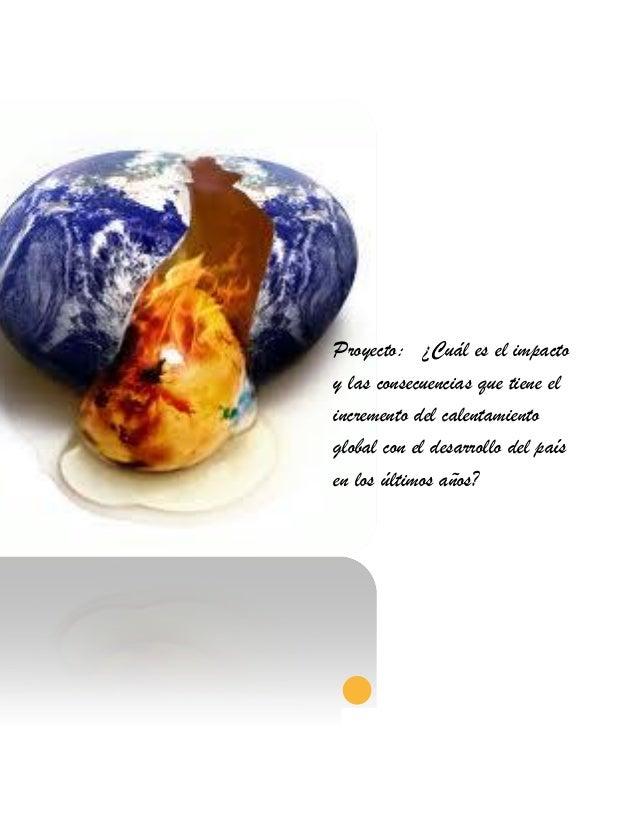 Proyecto: ¿Cuál es el impactoy las consecuencias que tiene elincremento del calentamientoglobal con el desarrollo del país...