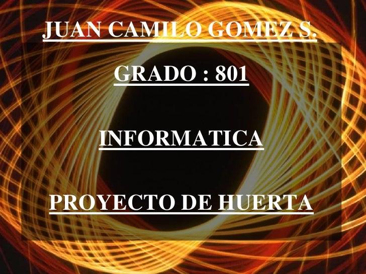 JUAN CAMILO GOMEZ S.     GRADO : 801    INFORMATICAPROYECTO DE HUERTA