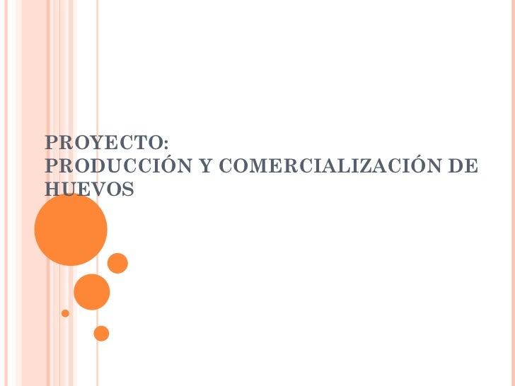 PROYECTO:  PRODUCCIÓN Y COMERCIALIZACIÓN DE HUEVOS