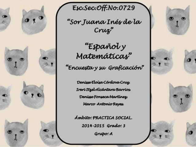 """Esc.Sec.Off.No.0729  """"Sor Juana Inés de la  Cruz""""  """"Español y  Matemáticas""""  """"Encuesta y su Graficación""""  Denisse Eloísa C..."""