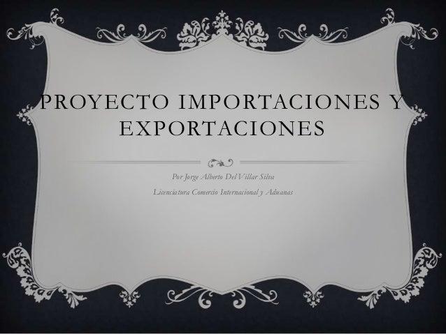 PROYECTO IMPORTACIONES Y     EXPORTACIONES             Por Jorge Alberto Del Villar Silva       Licenciatura Comercio Inte...