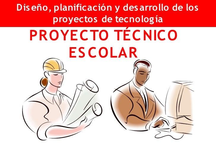 Dis eño, planificación y des arrollo de los          proyectos de tecnolog ía   PR OYEC TO TÉC NIC O        ES C OLAR