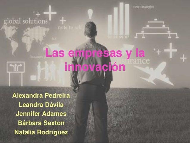 Las empresas y la innovación Alexandra Pedreira Leandra Dávila Jennifer Adames Bárbara Saxton Natalia Rodríguez