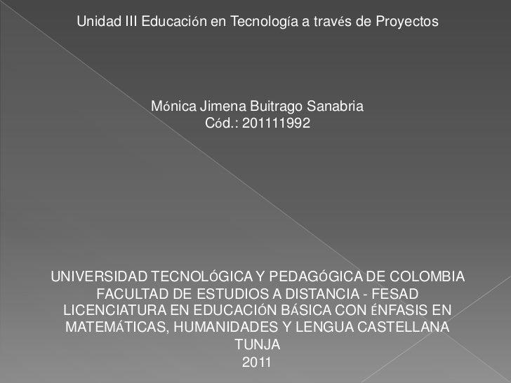 Unidad III Educación en Tecnología a través de Proyectos<br />Mónica Jimena Buitrago Sanabria<br />Cód.: 201111992<br />UN...