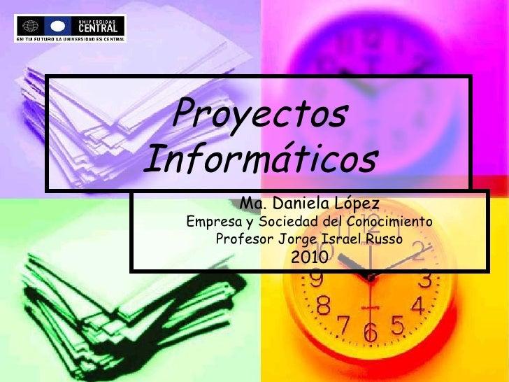 Proyectos Informáticos Ma. Daniela López Empresa y Sociedad del Conocimiento Profesor Jorge Israel Russo 2010