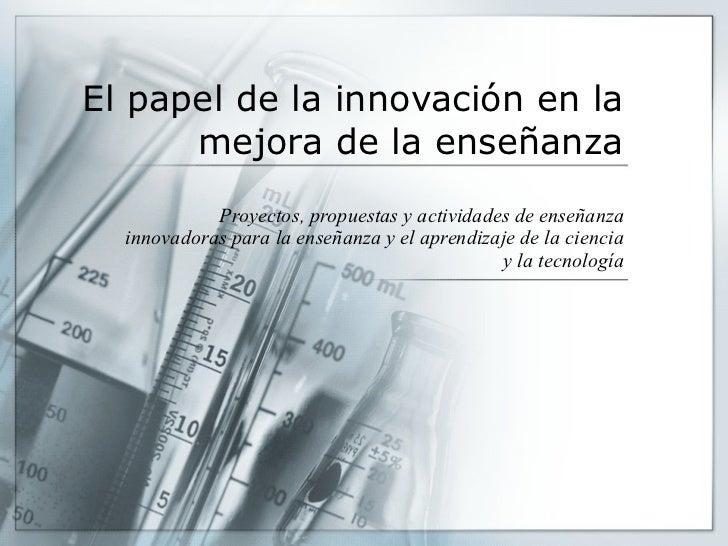 El papel de la innovación en la mejora de la enseñanza Proyectos, propuestas y actividades de enseñanza innovadoras para l...