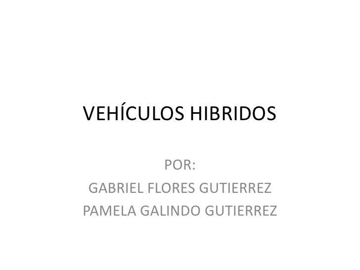 VEHÍCULOS HIBRIDOS<br />POR:<br />GABRIEL FLORES GUTIERREZ<br />PAMELA GALINDO GUTIERREZ<br />