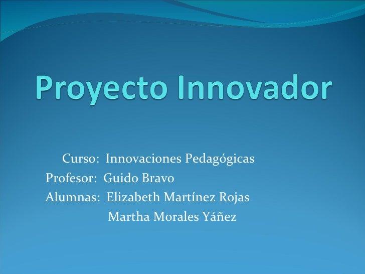 Curso:  Innovaciones Pedagógicas Profesor:  Guido Bravo Alumnas:  Elizabeth Martínez Rojas Martha Morales Yáñez