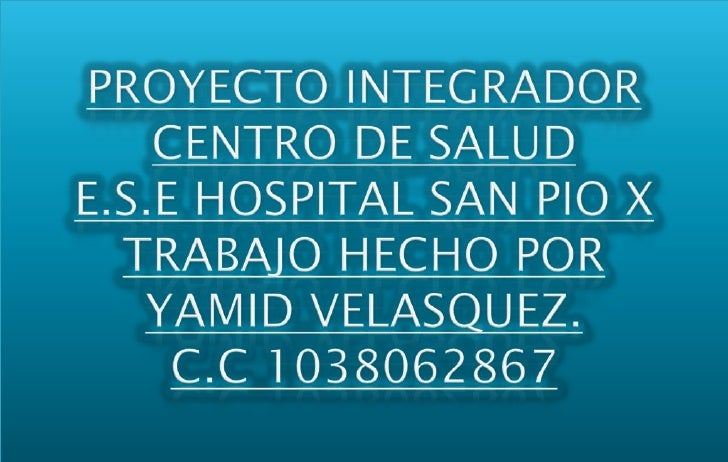 PROYECTO INTEGRADOR CENTRO DE SALUDE.S.E HOSPITAL SAN PIO XTRABAJO HECHO POR YAMID VELASQUEZ.C.C 1038062867<br />