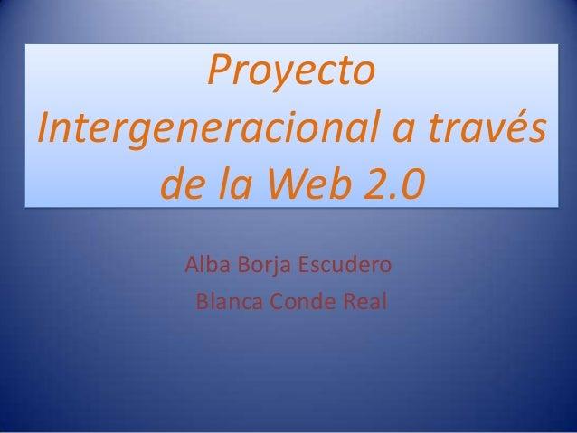 ProyectoIntergeneracional a través      de la Web 2.0       Alba Borja Escudero        Blanca Conde Real