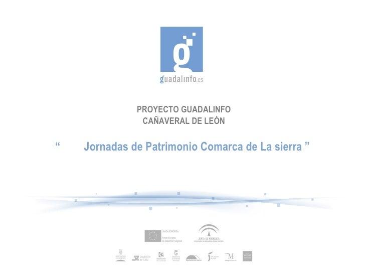 """PROYECTO GUADALINFO               CAÑAVERAL DE LEÓN""""   Jornadas de Patrimonio Comarca de La sierra """""""